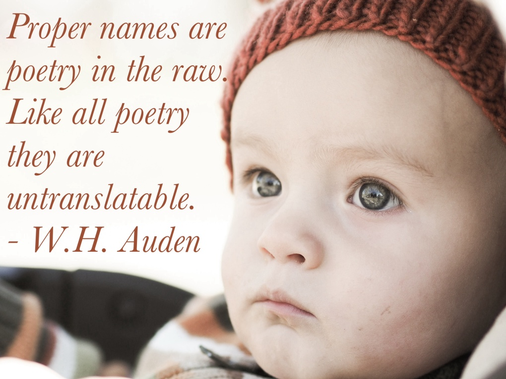 Proper names are poetry in the raw. Like all poetry they are untranslatable. - W.H, Auden